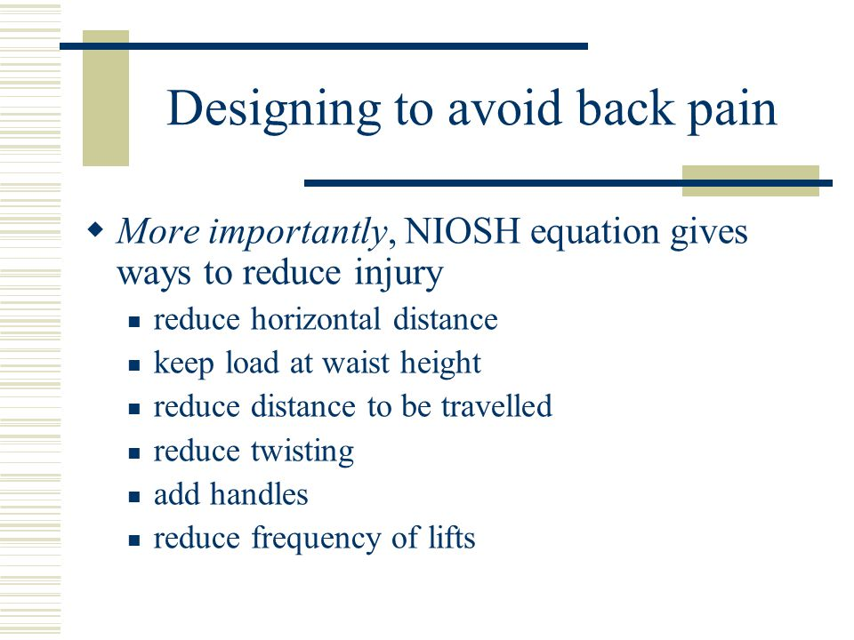 Designing to avoid back pain  More importantly, NIOSH equation gives ways to reduce injury reduce horizontal distance keep load at waist height reduce distance to be travelled reduce twisting add handles reduce frequency of lifts