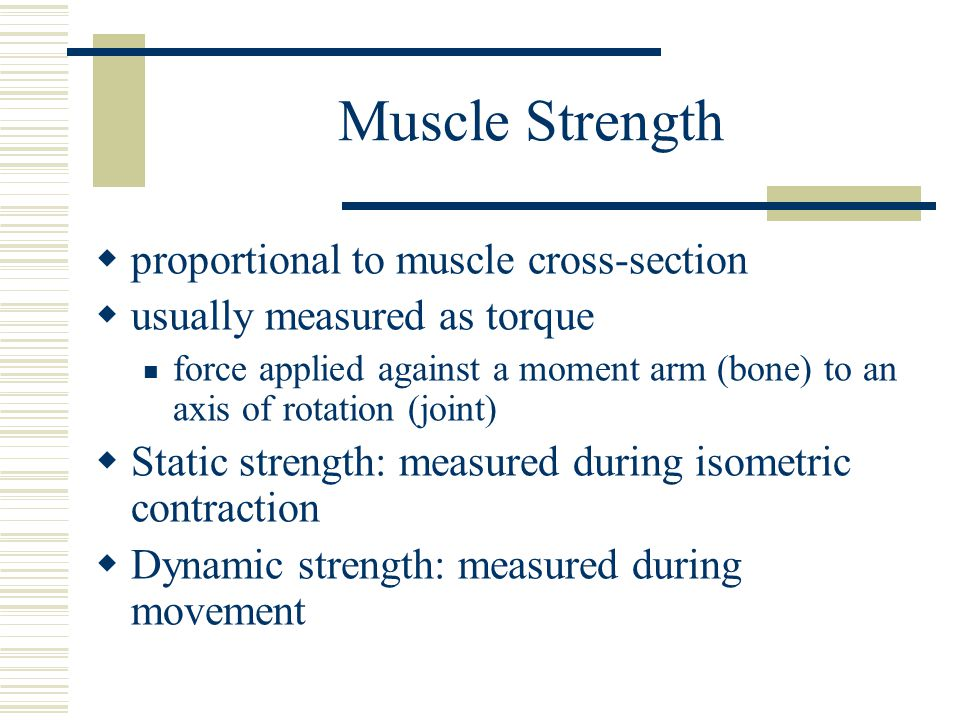 Muscle Strength  proportional to muscle cross-section  usually measured as torque force applied against a moment arm (bone) to an axis of rotation (
