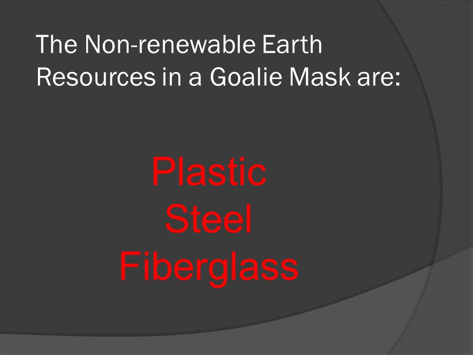 What are the items in a Goalie Mask that are non- renewable resources?