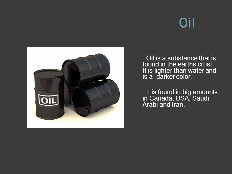 Oil Oil is a substance that is found in the earths crust.