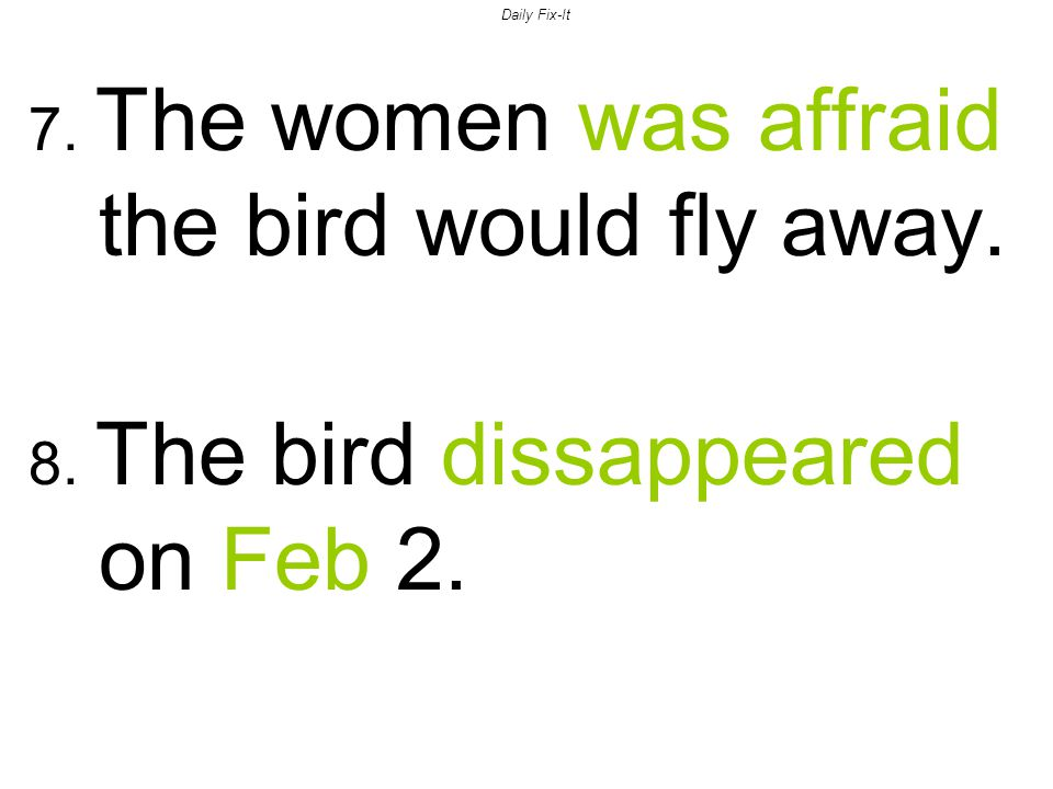 Daily Fix-It 7. The women was affraid the bird would fly away. 8. The bird dissappeared on Feb 2.