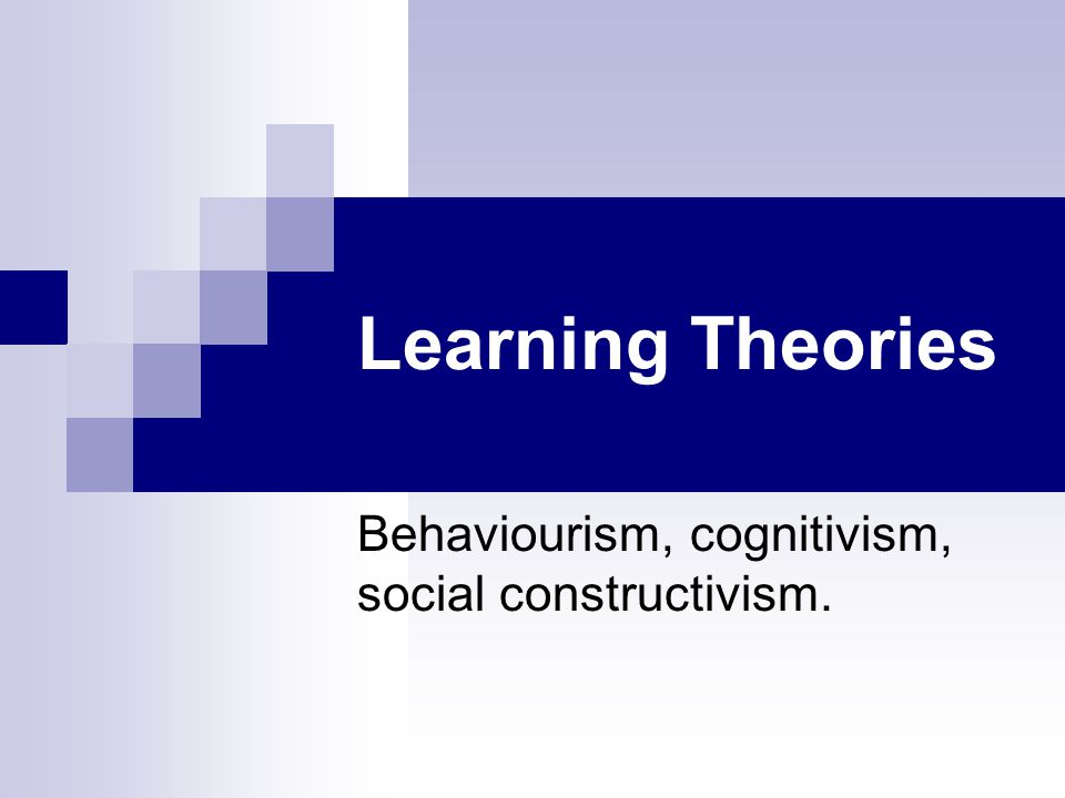 Learning Theories Behaviourism, cognitivism, social constructivism.