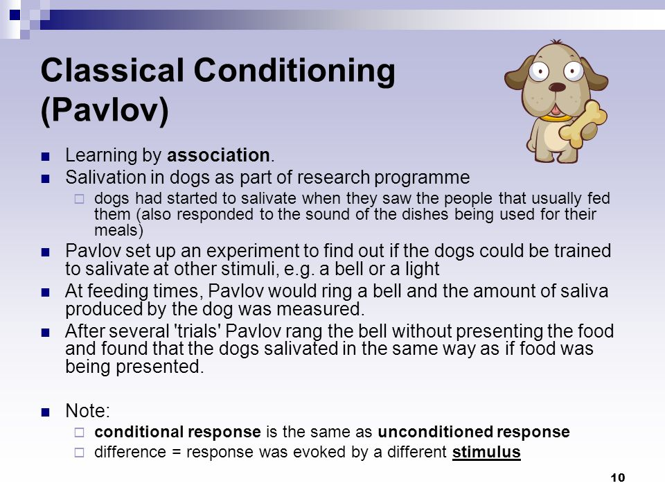 10 Classical Conditioning (Pavlov) Learning by association. Salivation in dogs as part of research programme  dogs had started to salivate when they