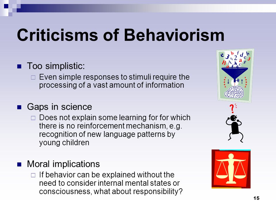 15 Criticisms of Behaviorism Too simplistic:  Even simple responses to stimuli require the processing of a vast amount of information Gaps in science