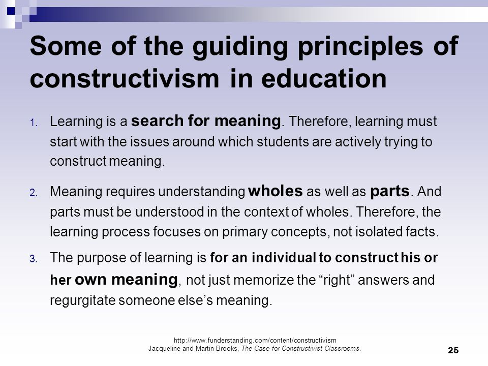 25 Some of the guiding principles of constructivism in education 1. Learning is a search for meaning. Therefore, learning must start with the issues a