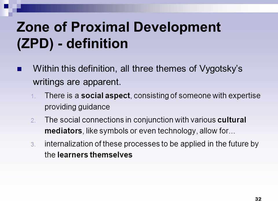 32 Zone of Proximal Development (ZPD) - definition Within this definition, all three themes of Vygotsky's writings are apparent. 1. There is a social
