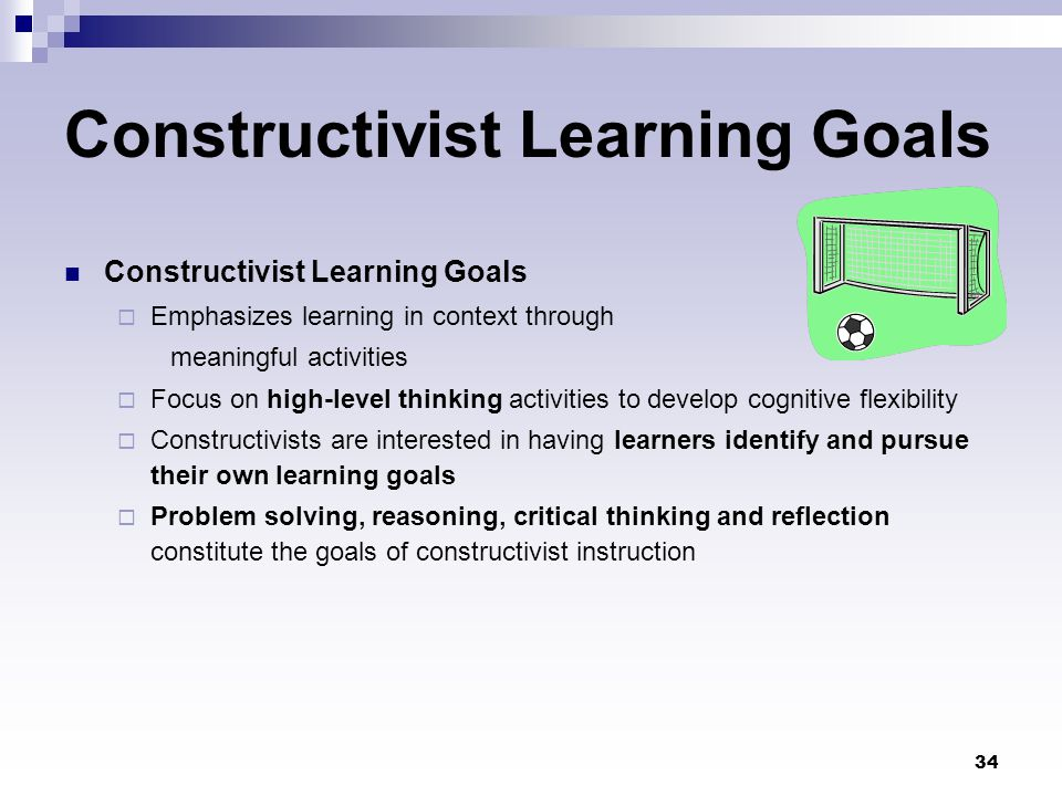 34 Constructivist Learning Goals  Emphasizes learning in context through meaningful activities  Focus on high-level thinking activities to develop c