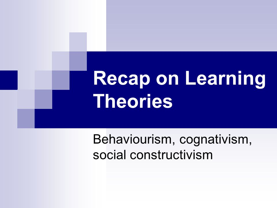 Recap on Learning Theories Behaviourism, cognativism, social constructivism