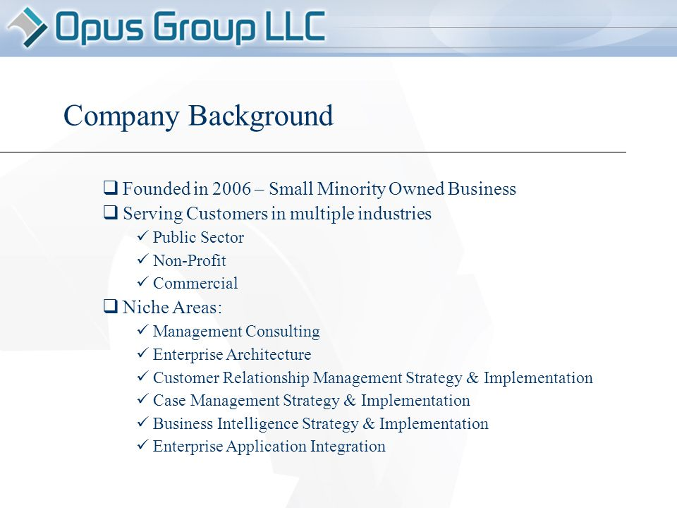 Company Background  Founded in 2006 – Small Minority Owned Business  Serving Customers in multiple industries Public Sector Non-Profit Commercial  Niche Areas: Management Consulting Enterprise Architecture Customer Relationship Management Strategy & Implementation Case Management Strategy & Implementation Business Intelligence Strategy & Implementation Enterprise Application Integration