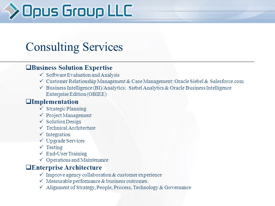  Business Solution Expertise Software Evaluation and Analysis Customer Relationship Management & Case Management: Oracle Siebel & Salesforce.com Business Intelligence (BI)/Analytics: Siebel Analytics & Oracle Business Intelligence Enterprise Edition (OBIEE)  Implementation Strategic Planning Project Management Solution Design Technical Architecture Integration Upgrade Services Testing End-User Training Operations and Maintenance  Enterprise Architecture Improve agency collaboration & customer experience Measurable performance & business outcomes.