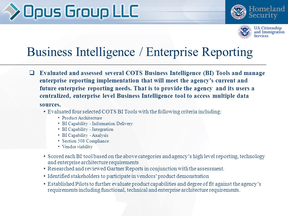  Evaluated and assessed several COTS Business Intelligence (BI) Tools and manage enterprise reporting implementation that will meet the agency's current and future enterprise reporting needs.