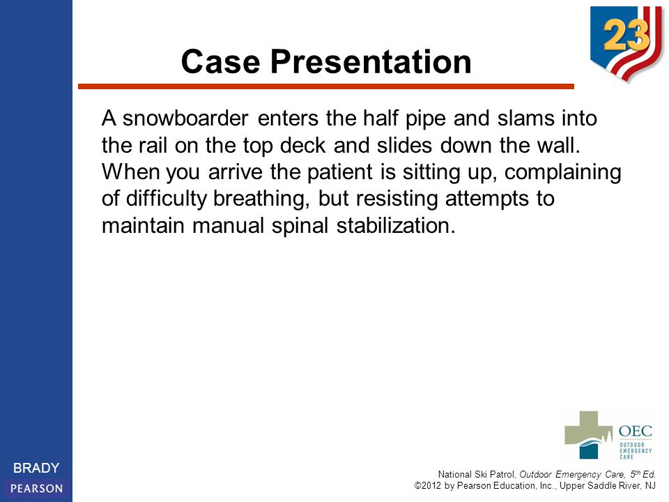 National Ski Patrol, Outdoor Emergency Care, 5 th Ed. ©2012 by Pearson Education, Inc., Upper Saddle River, NJ BRADY Case Presentation A snowboarder e