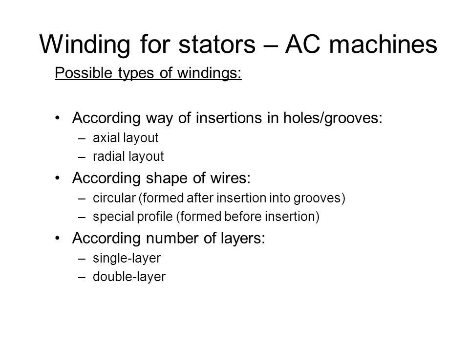 Winding for stators – AC machines Possible types of windings: According way of insertions in holes/grooves: –axial layout –radial layout According shape of wires: –circular (formed after insertion into grooves) –special profile (formed before insertion) According number of layers: –single-layer –double-layer