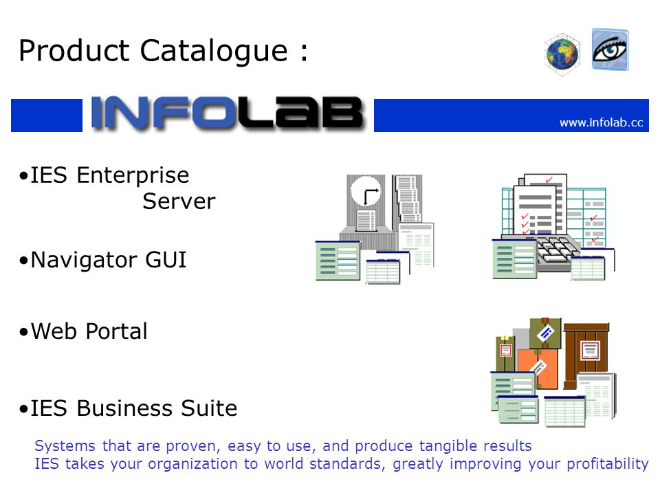 www.infolab.cc Product Catalogue : IES Enterprise Server Navigator GUI Web Portal IES Business Suite Systems that are proven, easy to use, and produce tangible results IES takes your organization to world standards, greatly improving your profitability