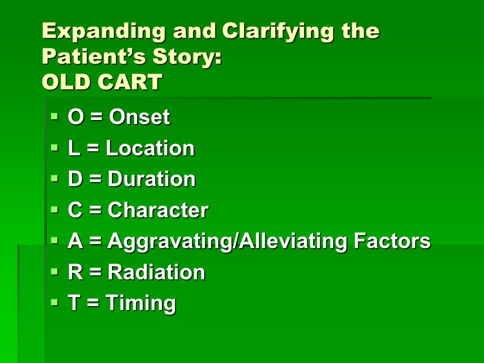 Expanding and Clarifying the Patient's Story: OLD CART  O = Onset  L = Location  D = Duration  C = Character  A = Aggravating/Alleviating Factors  R = Radiation  T = Timing