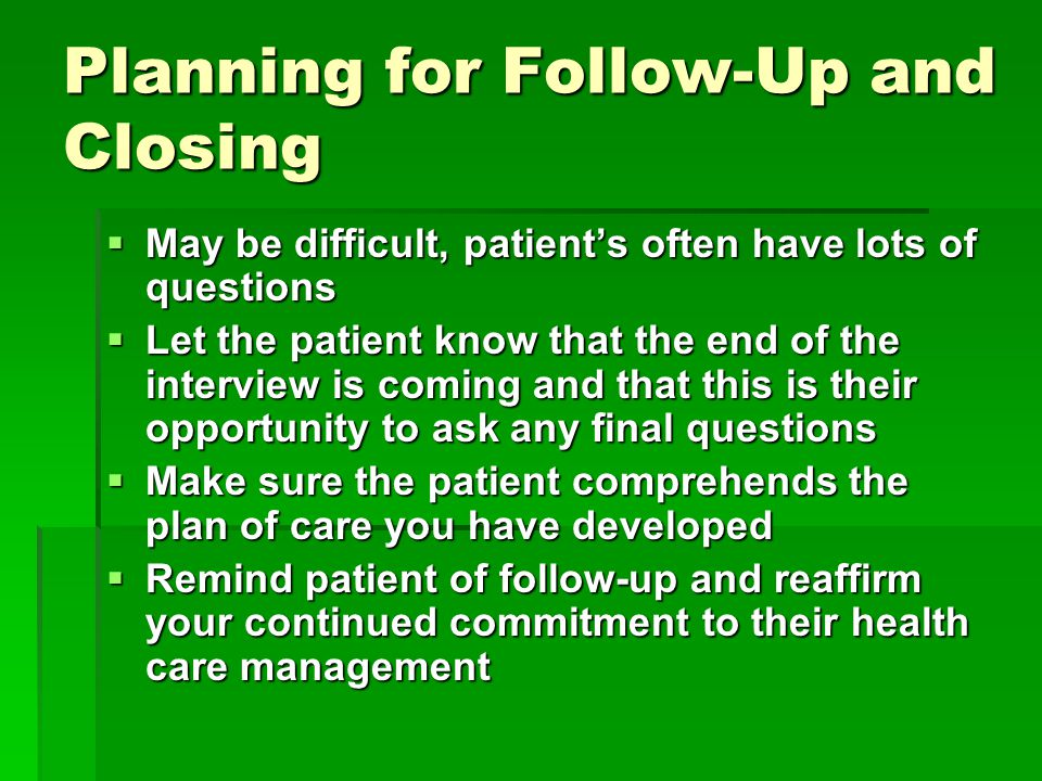 Planning for Follow-Up and Closing  May be difficult, patient's often have lots of questions  Let the patient know that the end of the interview is coming and that this is their opportunity to ask any final questions  Make sure the patient comprehends the plan of care you have developed  Remind patient of follow-up and reaffirm your continued commitment to their health care management