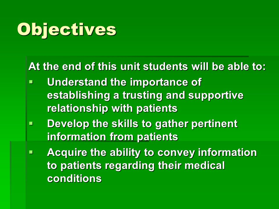 Objectives At the end of this unit students will be able to:  Understand the importance of establishing a trusting and supportive relationship with patients  Develop the skills to gather pertinent information from patients  Acquire the ability to convey information to patients regarding their medical conditions