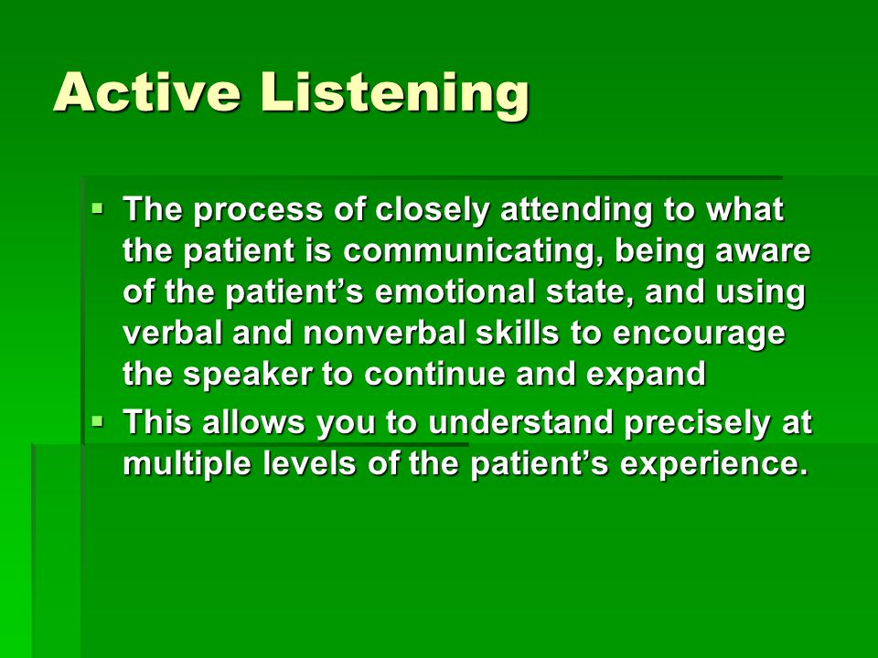 Active Listening  The process of closely attending to what the patient is communicating, being aware of the patient's emotional state, and using verbal and nonverbal skills to encourage the speaker to continue and expand  This allows you to understand precisely at multiple levels of the patient's experience.