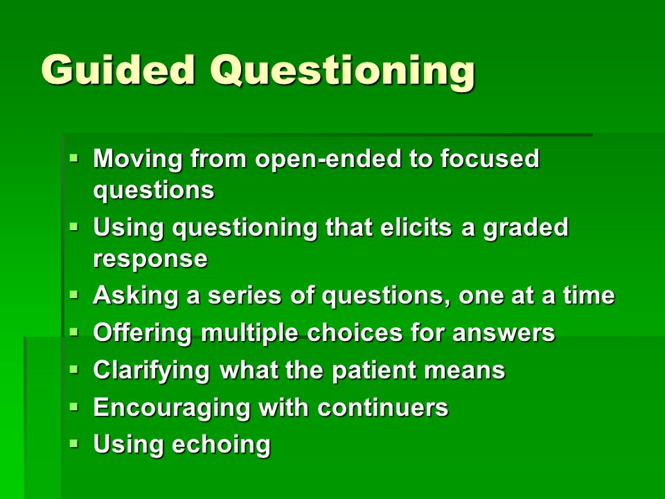 Guided Questioning  Moving from open-ended to focused questions  Using questioning that elicits a graded response  Asking a series of questions, one at a time  Offering multiple choices for answers  Clarifying what the patient means  Encouraging with continuers  Using echoing