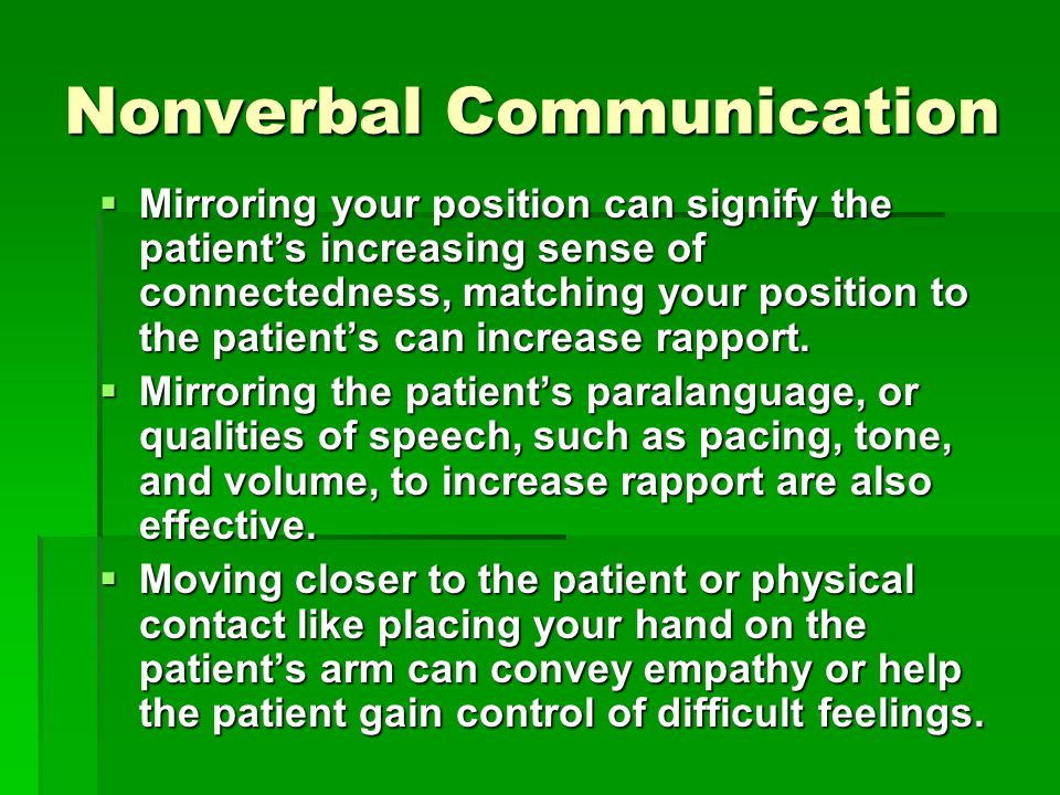 Nonverbal Communication  Mirroring your position can signify the patient's increasing sense of connectedness, matching your position to the patient's can increase rapport.
