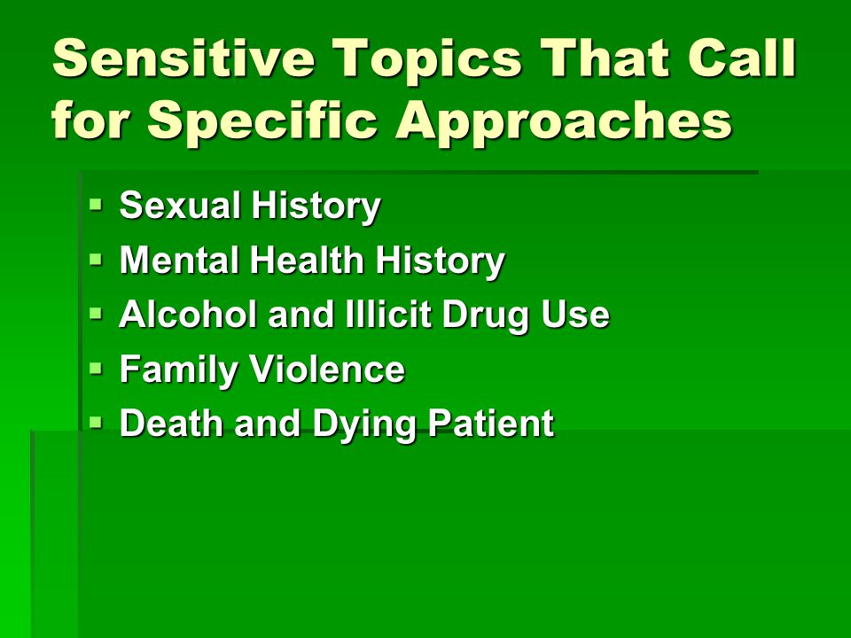 Sensitive Topics That Call for Specific Approaches  Sexual History  Mental Health History  Alcohol and Illicit Drug Use  Family Violence  Death and Dying Patient