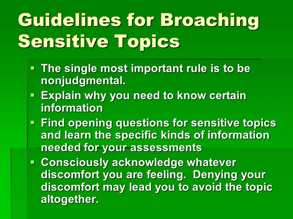 Guidelines for Broaching Sensitive Topics  The single most important rule is to be nonjudgmental.