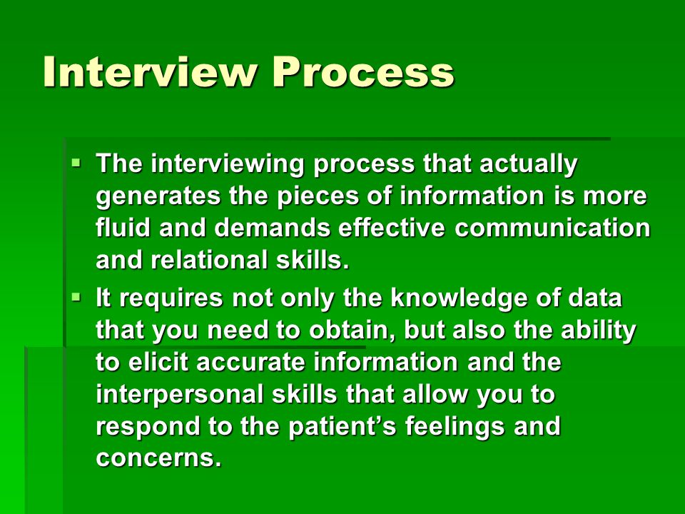 Interview Process  The interviewing process that actually generates the pieces of information is more fluid and demands effective communication and relational skills.