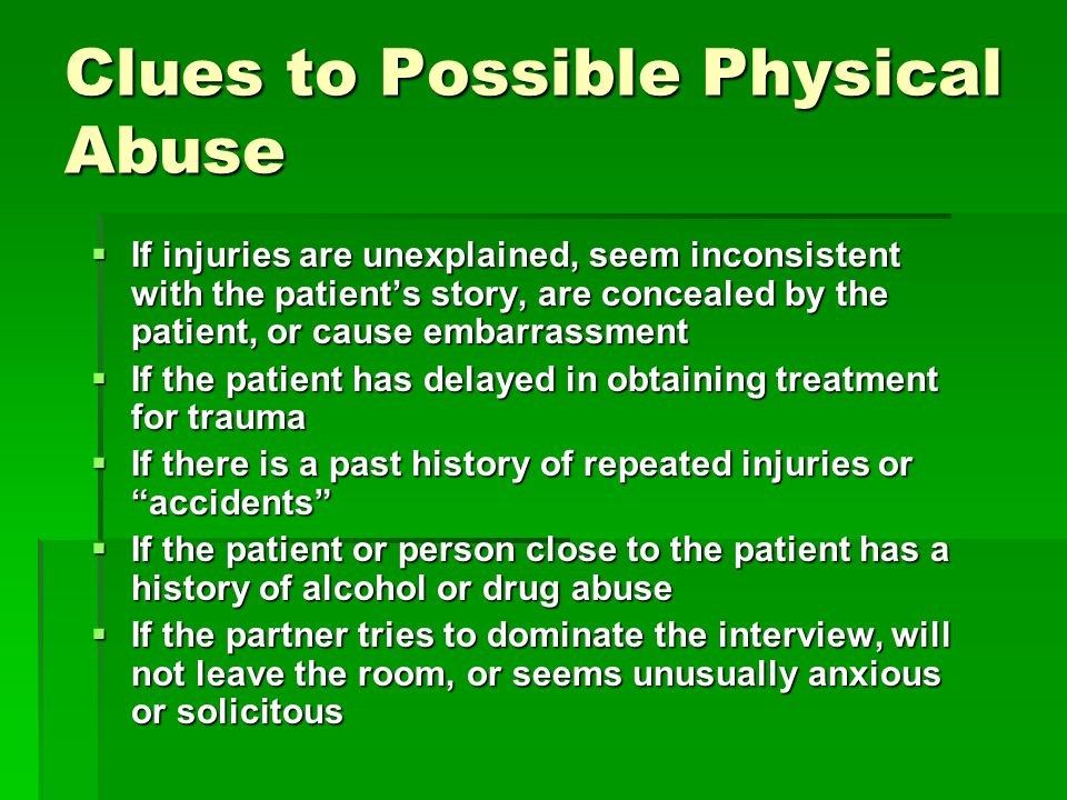Clues to Possible Physical Abuse  If injuries are unexplained, seem inconsistent with the patient's story, are concealed by the patient, or cause embarrassment  If the patient has delayed in obtaining treatment for trauma  If there is a past history of repeated injuries or accidents  If the patient or person close to the patient has a history of alcohol or drug abuse  If the partner tries to dominate the interview, will not leave the room, or seems unusually anxious or solicitous