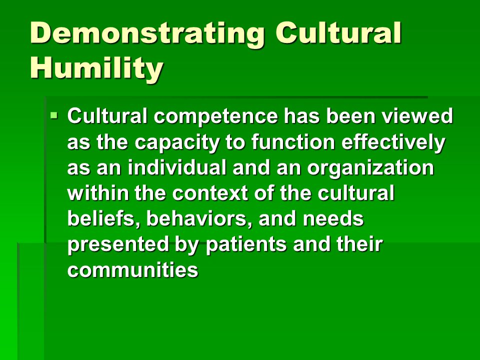 Demonstrating Cultural Humility  Cultural competence has been viewed as the capacity to function effectively as an individual and an organization within the context of the cultural beliefs, behaviors, and needs presented by patients and their communities