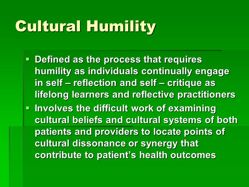 Cultural Humility  Defined as the process that requires humility as individuals continually engage in self – reflection and self – critique as lifelong learners and reflective practitioners  Involves the difficult work of examining cultural beliefs and cultural systems of both patients and providers to locate points of cultural dissonance or synergy that contribute to patient's health outcomes