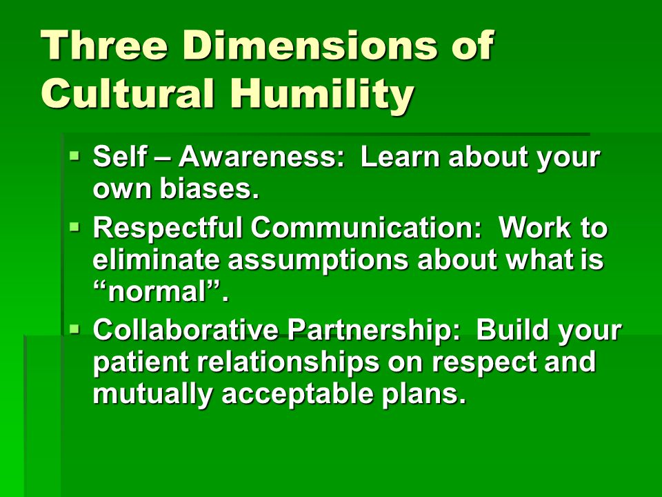 Three Dimensions of Cultural Humility  Self – Awareness: Learn about your own biases.