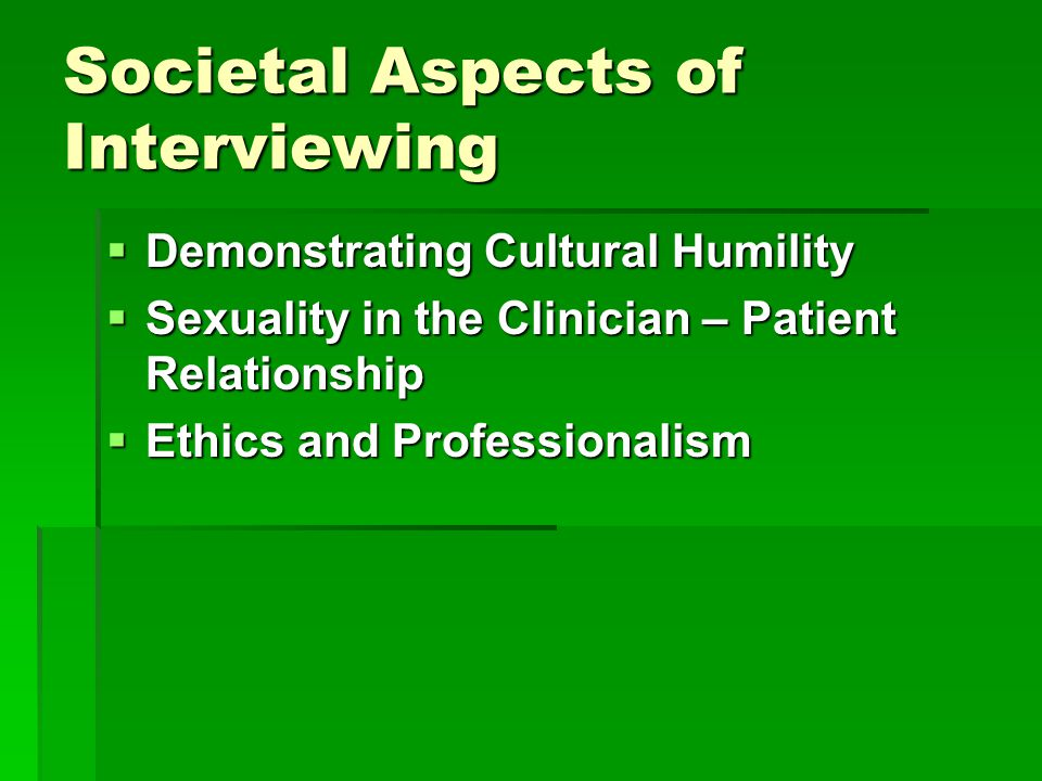 Societal Aspects of Interviewing  Demonstrating Cultural Humility  Sexuality in the Clinician – Patient Relationship  Ethics and Professionalism