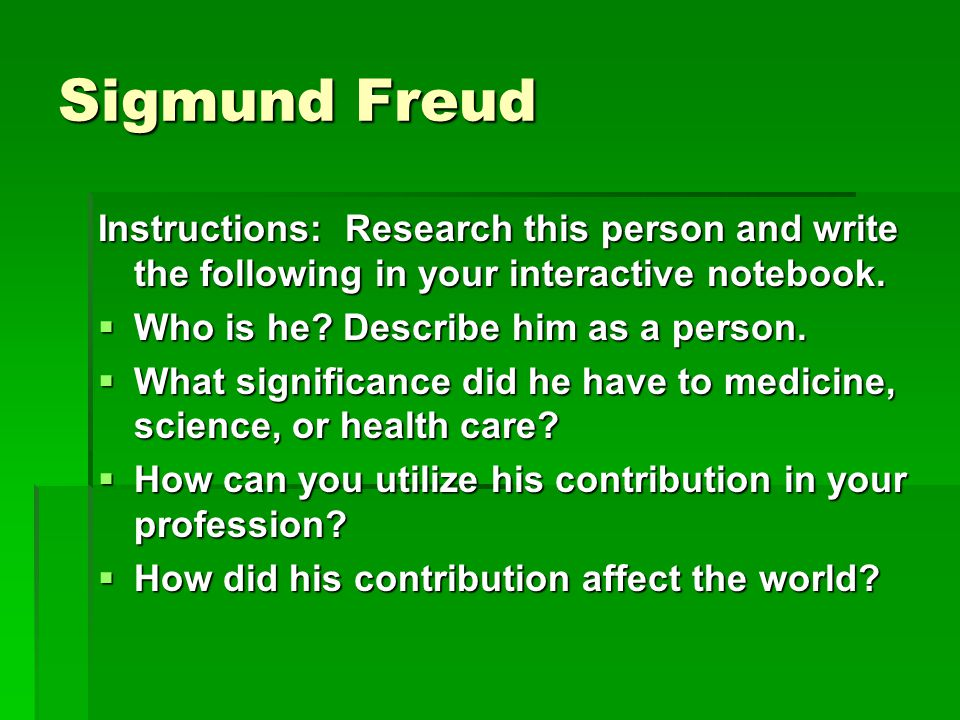Sigmund Freud Instructions: Research this person and write the following in your interactive notebook.