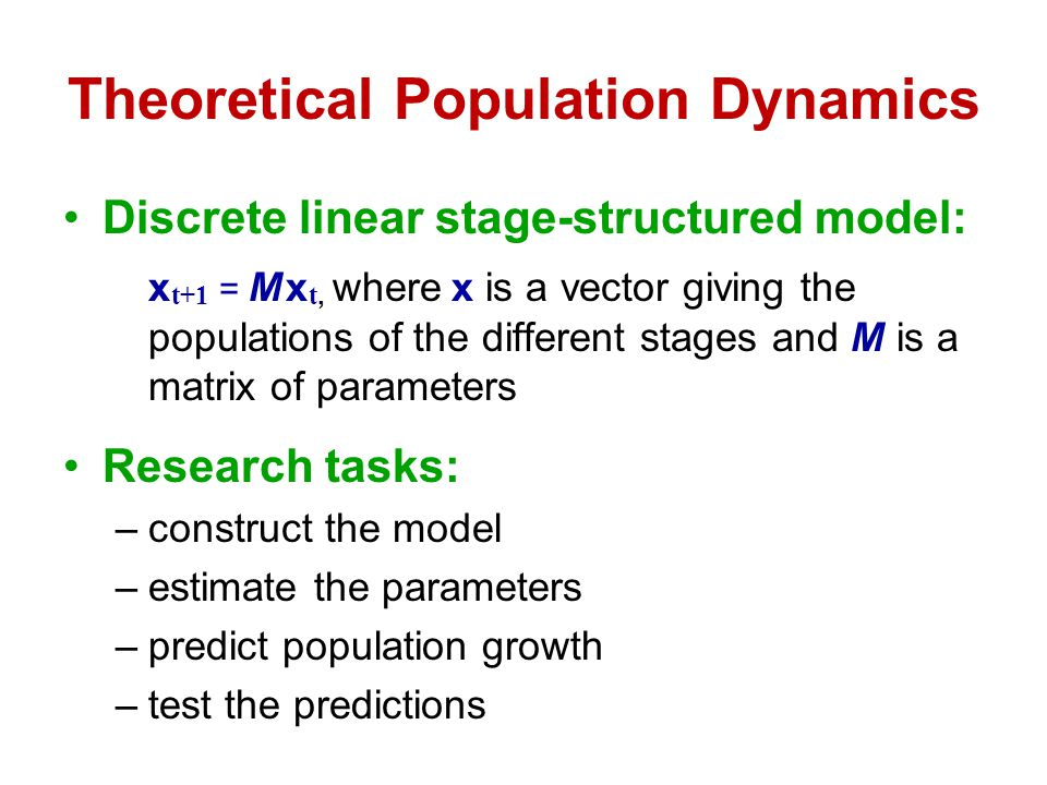 Theoretical Population Dynamics Discrete linear stage-structured model: x t+1 = M x t, where x is a vector giving the populations of the different sta