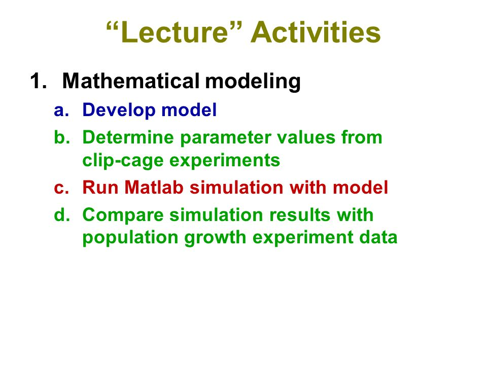 """Lecture"" Activities 1.Mathematical modeling a.Develop model b.Determine parameter values from clip-cage experiments c.Run Matlab simulation with mode"