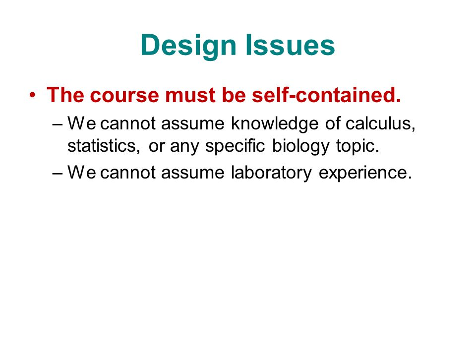 Design Issues The course must be self-contained. –We cannot assume knowledge of calculus, statistics, or any specific biology topic. –We cannot assume