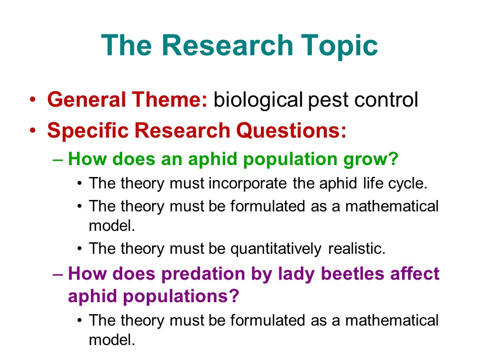 The Research Topic General Theme: biological pest control Specific Research Questions: –How does an aphid population grow? The theory must incorporate