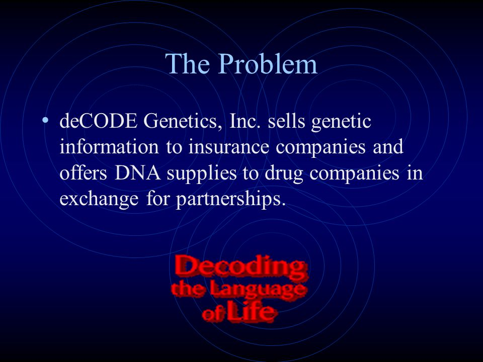 The Problem deCODE Genetics, Inc. sells genetic information to insurance companies and offers DNA supplies to drug companies in exchange for partnersh