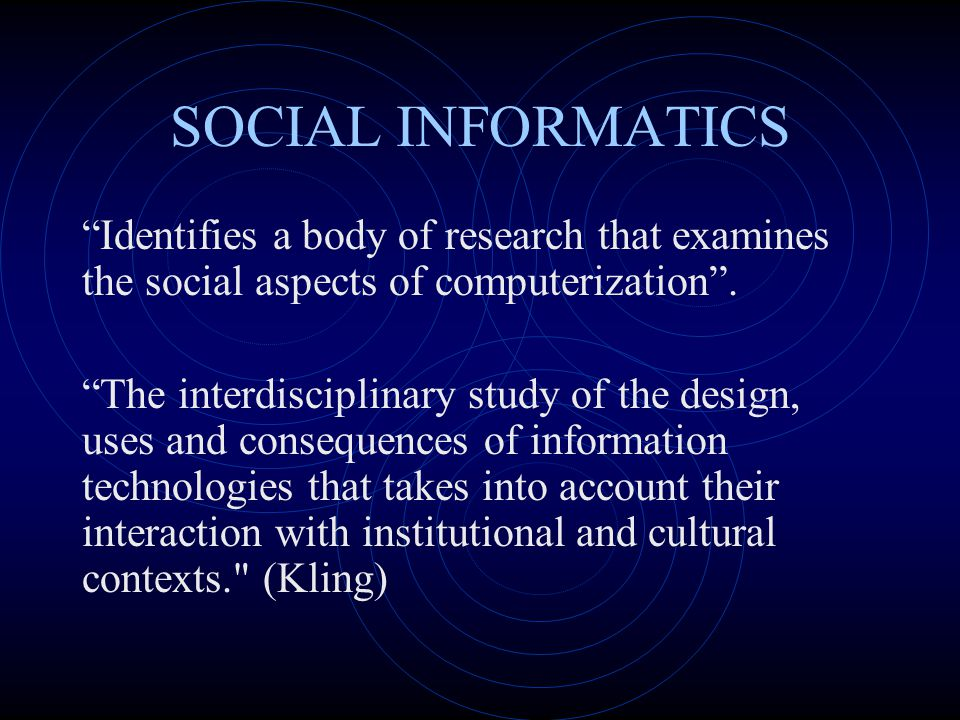 "SOCIAL INFORMATICS ""Identifies a body of research that examines the social aspects of computerization"". ""The interdisciplinary study of the design, us"