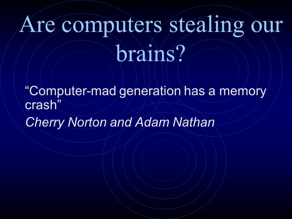"Are computers stealing our brains? ""Computer-mad generation has a memory crash"" Cherry Norton and Adam Nathan"