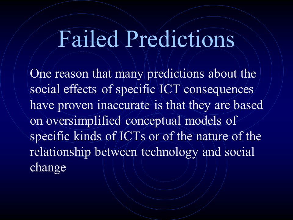Failed Predictions One reason that many predictions about the social effects of specific ICT consequences have proven inaccurate is that they are base
