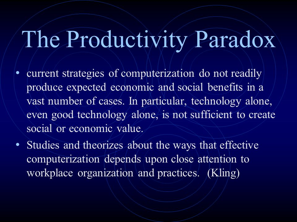 The Productivity Paradox current strategies of computerization do not readily produce expected economic and social benefits in a vast number of cases.