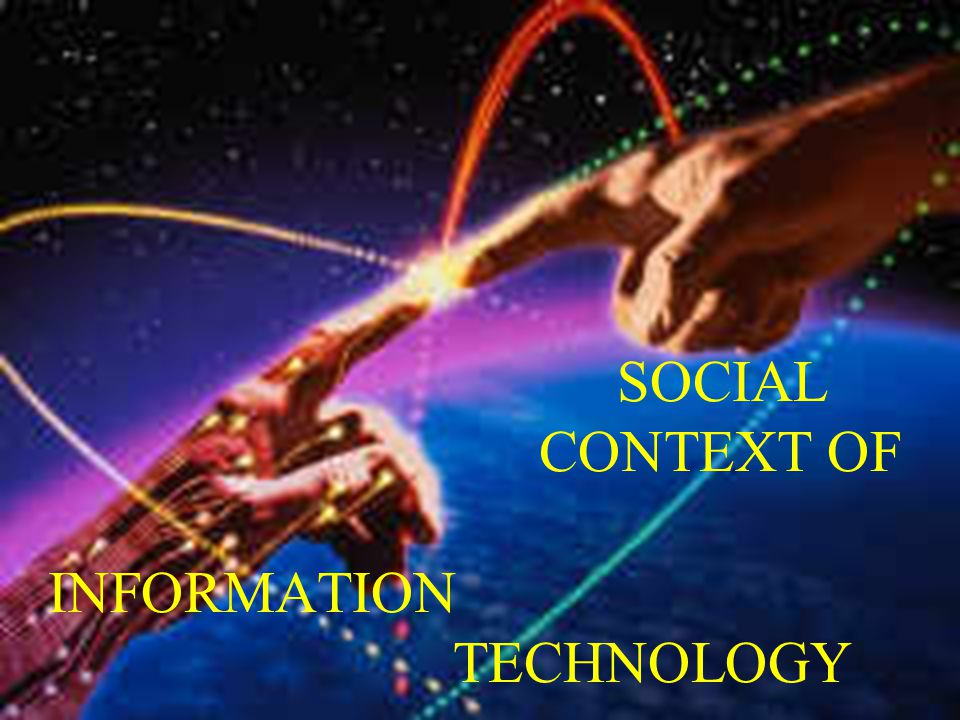 SOCIAL CONTEXT OF INFORMATION TECHNOLOGY
