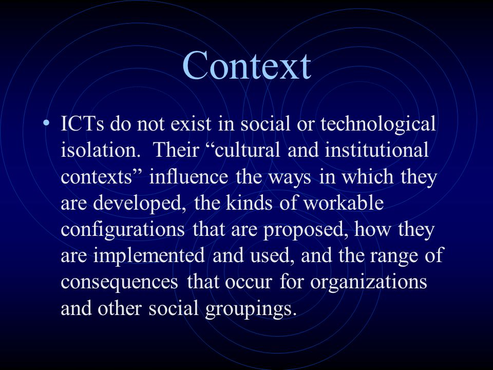 "Context ICTs do not exist in social or technological isolation. Their ""cultural and institutional contexts"" influence the ways in which they are devel"