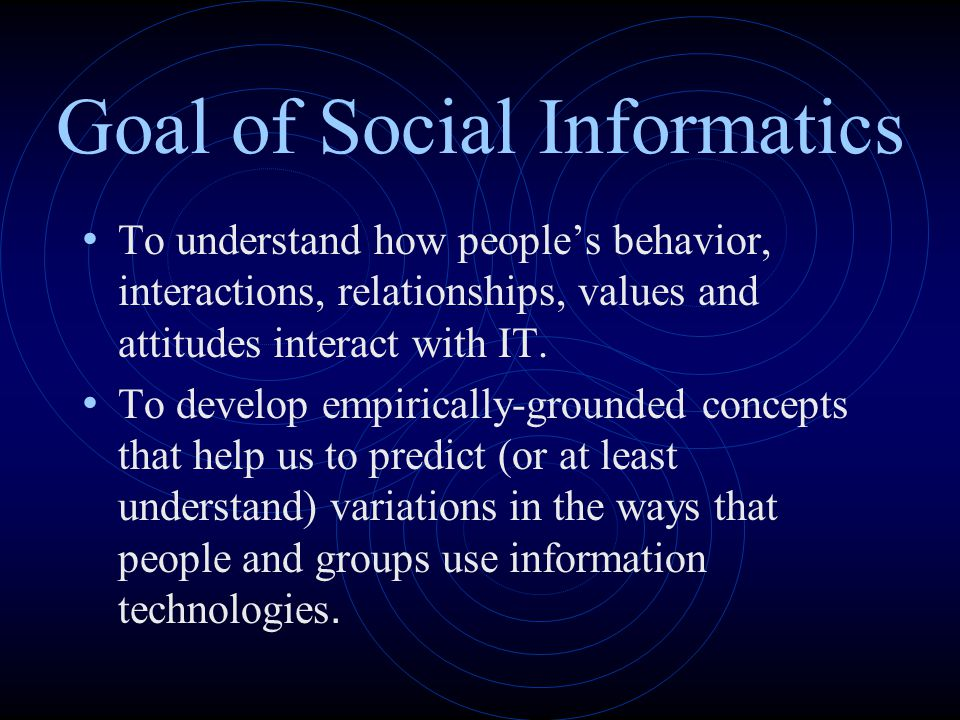 Goal of Social Informatics To understand how people's behavior, interactions, relationships, values and attitudes interact with IT. To develop empiric
