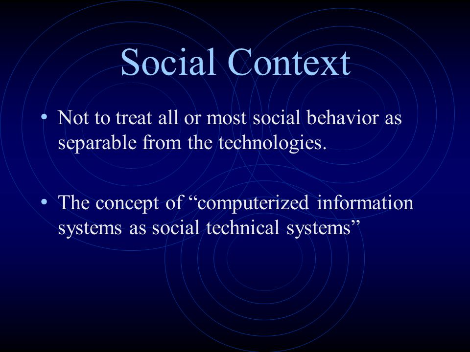 "Social Context Not to treat all or most social behavior as separable from the technologies. The concept of ""computerized information systems as social"