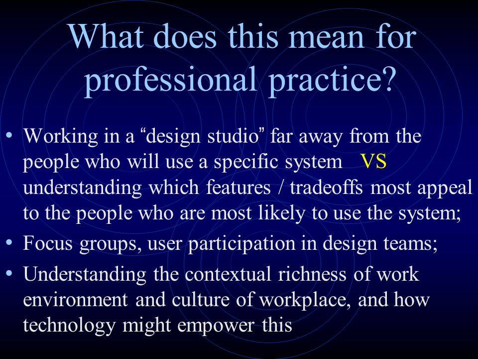 "What does this mean for professional practice? Working in a "" design studio "" far away from the people who will use a specific system VS understanding"