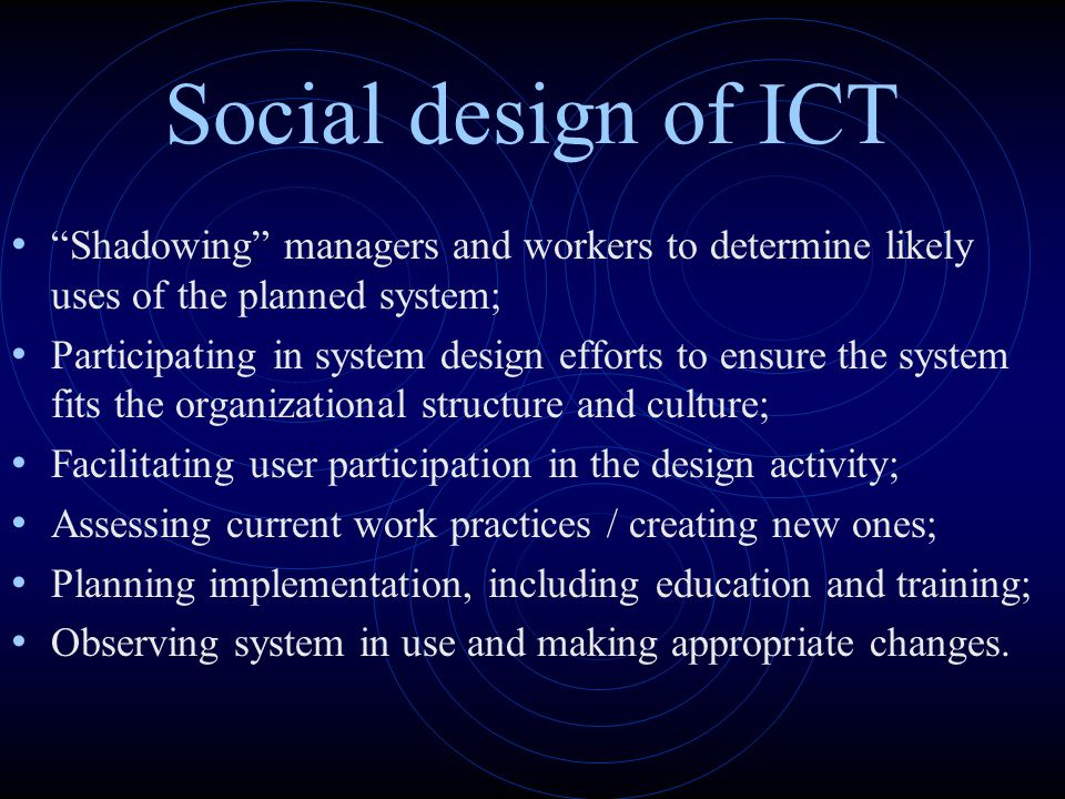 "Social design of ICT ""Shadowing"" managers and workers to determine likely uses of the planned system; Participating in system design efforts to ensure"