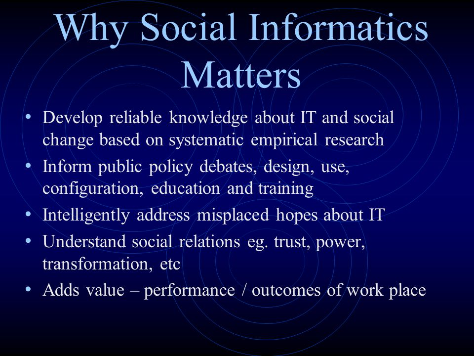Why Social Informatics Matters Develop reliable knowledge about IT and social change based on systematic empirical research Inform public policy debat