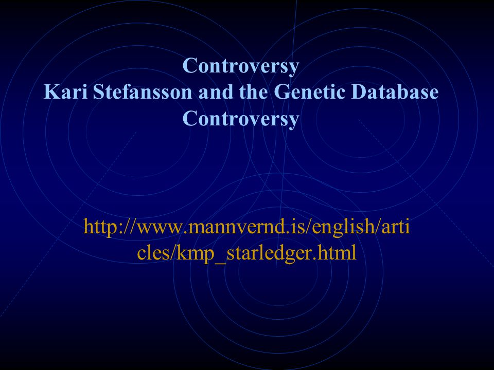 Controversy Kari Stefansson and the Genetic Database Controversy http://www.mannvernd.is/english/arti cles/kmp_starledger.html